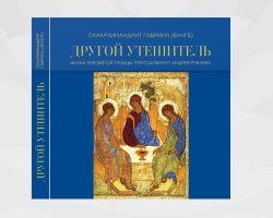 Схиархимандрит Гавриил (Бунге) «Другой Утешитель. Икона Пресвятой Троицы преподобного Андрея Рублева»